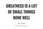 greatness-is-a-lot-of-small-things-done-well-quote-1